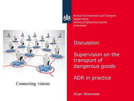 Discussion Supervision on the transport of dangerous goods ADR in practice Arjan Walsweer Connecting visions.