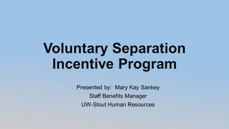 Voluntary Separation Incentive Program Presented by: Mary Kay Sankey Staff Benefits Manager UW-Stout Human Resources.