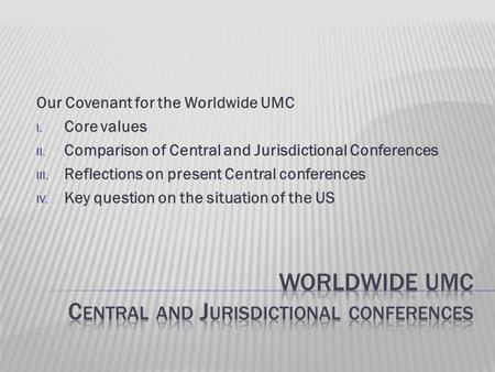 Our Covenant for the Worldwide UMC I. Core values II. Comparison of Central and Jurisdictional Conferences III. Reflections on present Central conferences.
