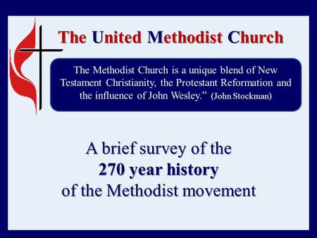 The United Methodist Church A brief survey of the 270 year history of the Methodist movement The Methodist Church is a unique blend of New Testament Christianity,