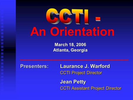 An Orientation Presenters:Laurance J. Warford CCTI Project Director Jean Petty CCTI Assistant Project Director March 18, 2006 Atlanta, Georgia.