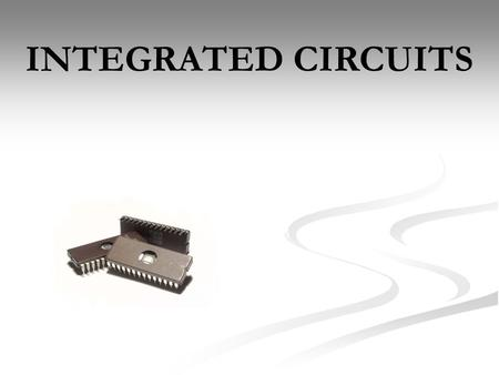 INTEGRATED CIRCUITS. In electronics, an integrated circuit (also known as IC, microcircuit, microchip, silicon chip, or chip) is a miniaturized electronic.