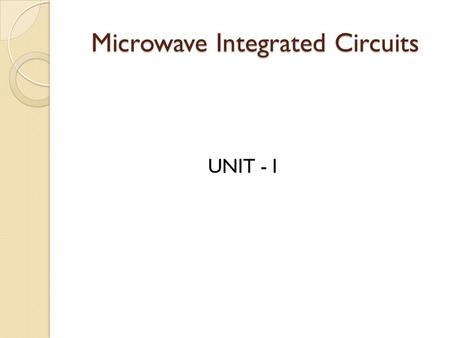 Microwave Integrated Circuits UNIT - I. Microwave Integrated Circuits Microchip for Microwave frequencies. It can incorporate innumerable components of.