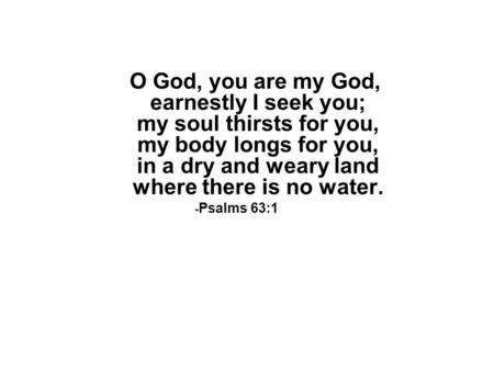 O God, you are my God, earnestly I seek you; my soul thirsts for you, my body longs for you, in a dry and weary land where there is no water. - Psalms.