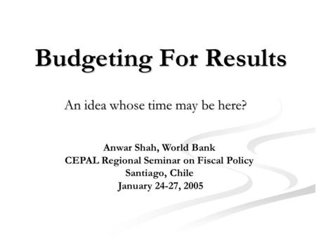 Budgeting For Results An idea whose time may be here? Anwar Shah, World Bank CEPAL Regional Seminar on Fiscal Policy Santiago, Chile January 24-27, 2005.