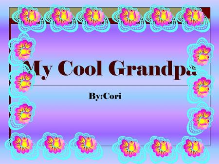 My Cool Grandpa By:Cori The person I admire a lot is my grandpa. I love my grandpa's high spirit and humor. These are a few of the many reasons I love.