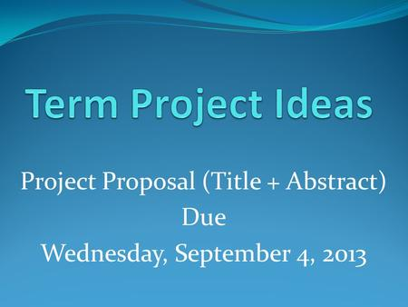 Project Proposal (Title + Abstract) Due Wednesday, September 4, 2013.