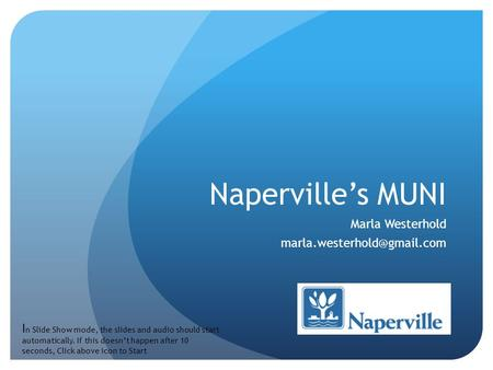 Naperville's MUNI Marla Westerhold I n Slide Show mode, the slides and audio should start automatically. If this doesn't happen.