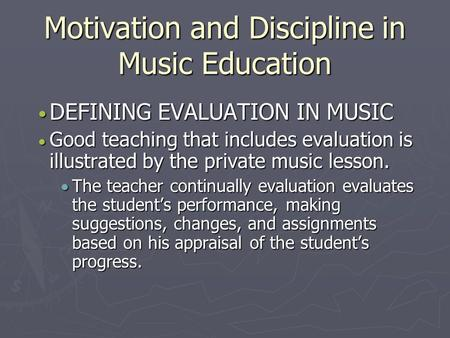 Motivation and Discipline in Music Education DEFINING EVALUATION IN MUSIC DEFINING EVALUATION IN MUSIC  Good teaching that includes evaluation is illustrated.