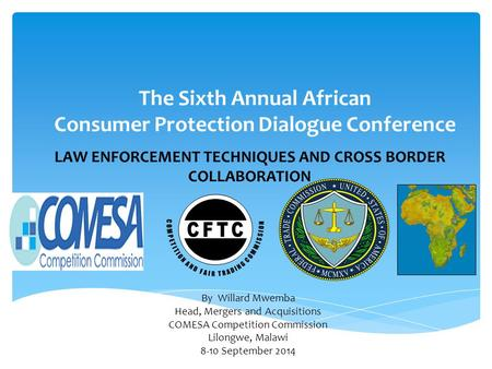 LAW ENFORCEMENT TECHNIQUES AND CROSS BORDER COLLABORATION The Sixth Annual African Consumer Protection Dialogue Conference By Willard Mwemba Head, Mergers.