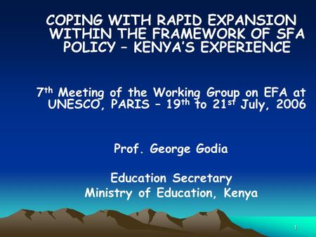 1 COPING WITH RAPID EXPANSION WITHIN THE FRAMEWORK OF SFA POLICY – KENYA'S EXPERIENCE 7 th Meeting of the Working Group on EFA at UNESCO, PARIS – 19 th.