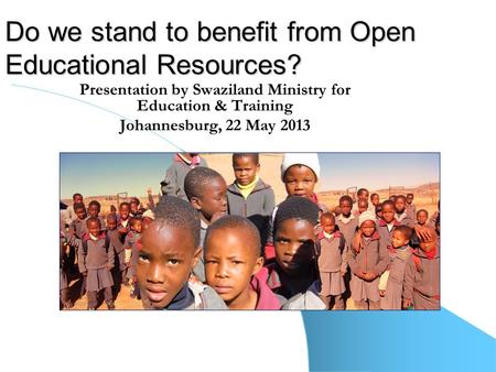 Do we stand to benefit from Open Educational Resources? Presentation by Swaziland Ministry for Education & Training Johannesburg, 22 May 2013.