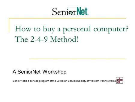 How to buy a personal computer? The 2-4-9 Method! A SeniorNet Workshop SeniorNet is a service program of the Lutheran Service Society of Western Pennsylvania.
