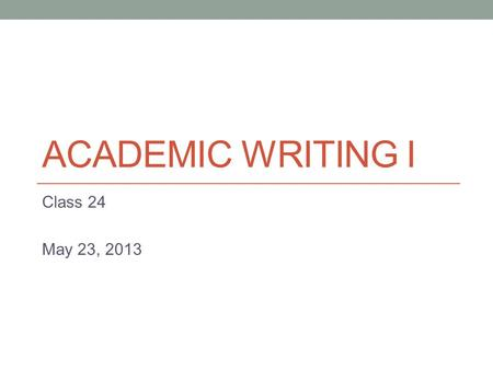 ACADEMIC WRITING I Class 24 May 23, 2013. Today Descriptive Writing.
