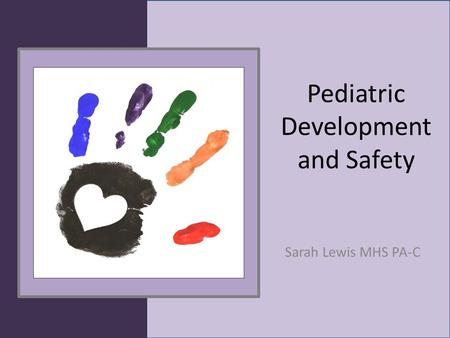Pediatric Development and Safety Sarah Lewis MHS PA-C.