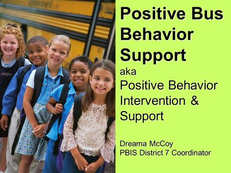 Positive Bus Behavior Support aka Positive Behavior Intervention & Support Dreama McCoy PBIS District 7 Coordinator.