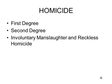 HOMICIDE First Degree Second Degree Involuntary Manslaughter and Reckless Homicide ©