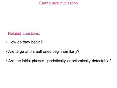 Earthquake nucleation How do they begin? Are large and small ones begin similarly? Are the initial phases geodetically or seismically detectable? Related.