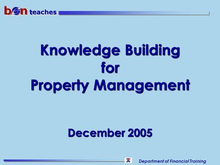 Department of Financial Training Knowledge Building for Property Management December 2005.