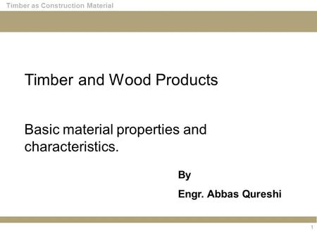 1 Timber as Construction Material Timber and Wood Products Basic material properties and characteristics. By Engr. Abbas Qureshi.