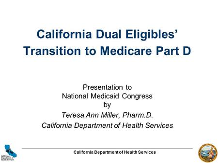 California Department of Health Services California Dual Eligibles' Transition to Medicare Part D Presentation to National Medicaid Congress by Teresa.