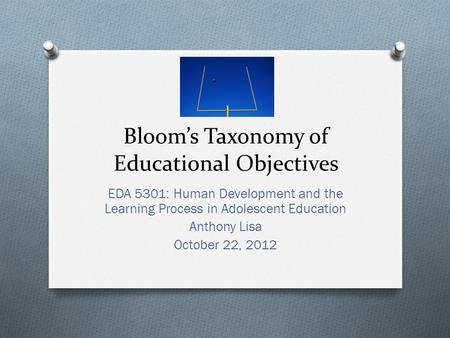 Bloom's Taxonomy of Educational Objectives EDA 5301: Human Development and the Learning Process in Adolescent Education Anthony Lisa October 22, 2012.