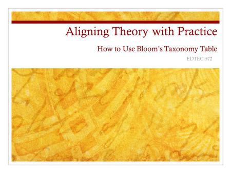 Aligning Theory with Practice How to Use Bloom's Taxonomy Table EDTEC 572.