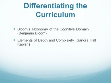 Differentiating the Curriculum Bloom's Taxonomy of the Cognitive Domain (Benjamin Bloom) Elements of Depth and Complexity (Sandra Hall Kaplan)