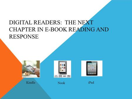 DIGITAL READERS: THE NEXT CHAPTER IN E-BOOK READING AND RESPONSE Kindle Nook iPad.