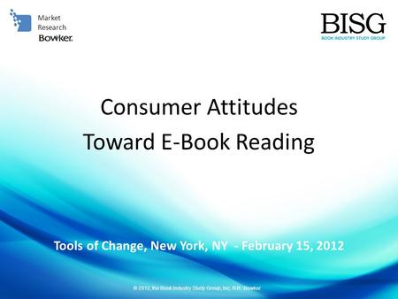 © 2012, the Book Industry Study Group, Inc, R.R. Bowker Tools of Change, New York, NY - February 15, 2012 Market Research Consumer Attitudes Toward E-Book.