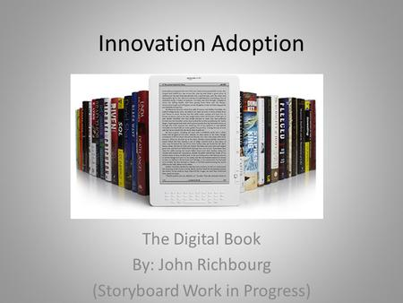 Innovation Adoption The Digital Book By: John Richbourg (Storyboard Work in Progress)