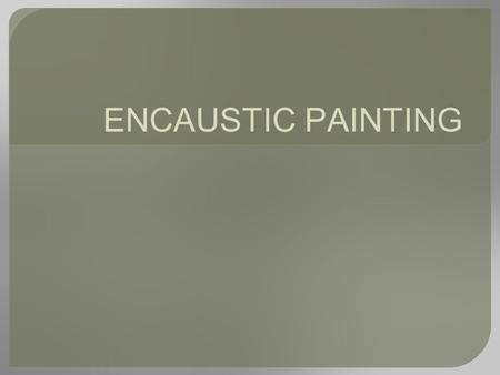 ENCAUSTIC PAINTING. HISTORY OF ENCAUSTIC ●... from The Artist's Handbook by Ralph Mayer ● Encaustic is a beeswax based paint that is kept molten on a.