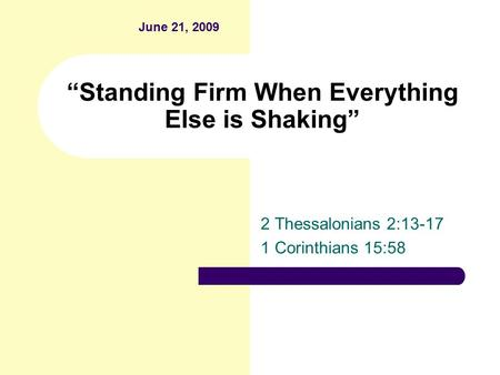 """Standing Firm When Everything Else is Shaking"" 2 Thessalonians 2:13-17 1 Corinthians 15:58 June 21, 2009."