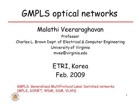 1 GMPLS optical <strong>networks</strong> Malathi Veeraraghavan Professor Charles L. Brown Dept. of Electrical & Computer Engineering University of Virginia
