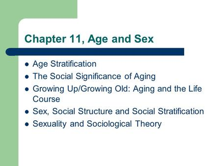 Chapter 11, Age and Sex Age Stratification The Social Significance of Aging Growing Up/Growing Old: Aging and the Life Course Sex, Social Structure and.