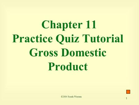 1 Chapter 11 Practice Quiz Tutorial Gross Domestic Product ©2004 South-Western.