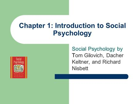 Chapter 1: Introduction to Social Psychology Social Psychology by Tom Gilovich, Dacher Keltner, and Richard Nisbett.