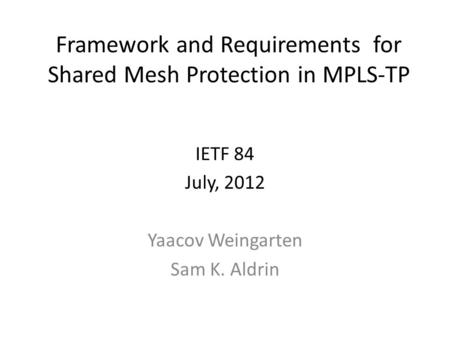 Framework and Requirements for Shared Mesh Protection in MPLS-TP IETF 84 July, 2012 Yaacov Weingarten Sam K. Aldrin.