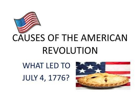 CAUSES OF THE AMERICAN REVOLUTION WHAT LED TO JULY 4, 1776?