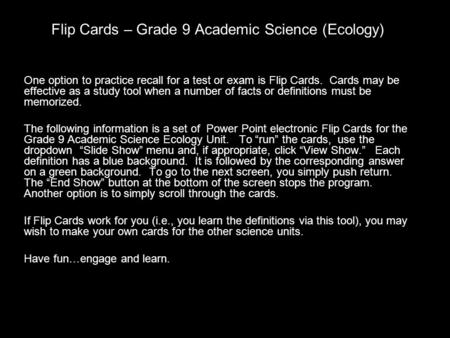 Flip Cards – Grade 9 Academic Science (Ecology) One option to practice recall for a test or exam is Flip Cards. Cards may be effective as a study tool.