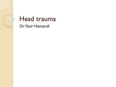 Head trauma Dr.Yasir Hamandi. Aim of lecture To have an overview about head trauma,classifications,types and the management of each type.