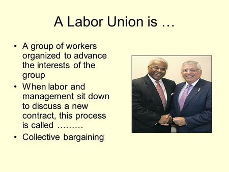 A Labor Union is … A group of workers organized to advance the interests of the group When labor and management sit down to discuss a new contract, this.