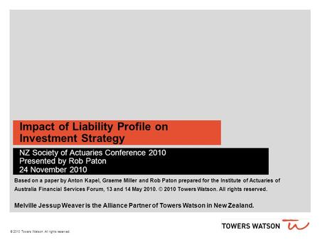 © 2010 Towers Watson. All rights reserved. Impact of Liability Profile on Investment Strategy NZ Society of Actuaries Conference 2010 Presented by Rob.