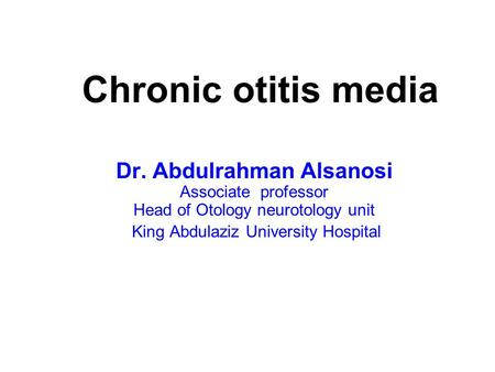 Chronic otitis media Dr. Abdulrahman Alsanosi Associate professor Head of Otology neurotology unit King Abdulaziz University Hospital.