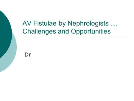 AV Fistulae by Nephrologists.... Challenges and Opportunities Dr.
