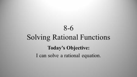 8-6 Solving Rational Functions Today's Objective: I can solve a rational equation.