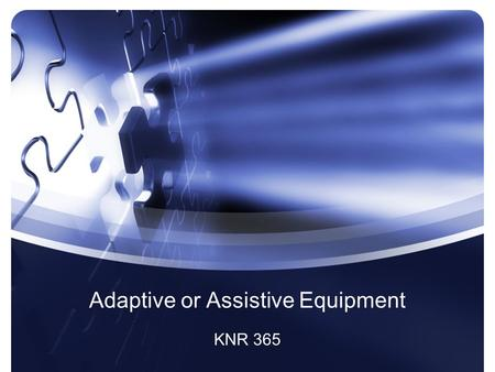 Adaptive or Assistive Equipment KNR 365. Definitions Assistive Technology –(also called adaptive technology) refers to any product, device, or equipment,