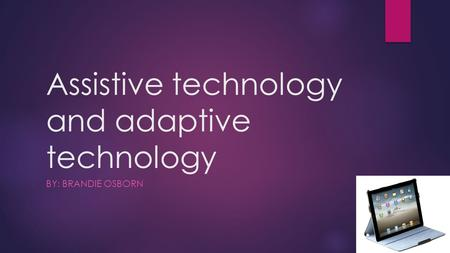 Assistive technology and adaptive technology BY: BRANDIE OSBORN.