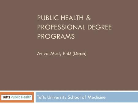 PUBLIC HEALTH & PROFESSIONAL DEGREE PROGRAMS Aviva Must, PhD (Dean) Tufts University School of Medicine.