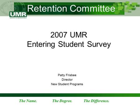 The Name. The Degree. The Difference. Retention Committee 2007 UMR Entering Student Survey Patty Frisbee Director New Student Programs.